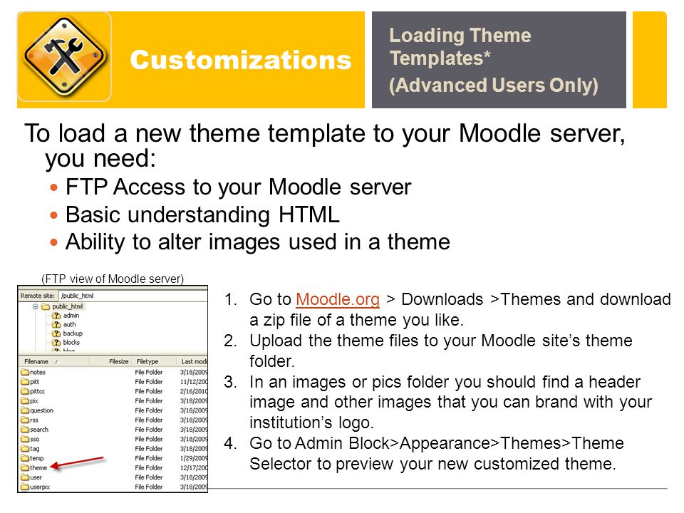 Customizations To load a new theme template to your Moodle server, you need: FTP Access to your Moodle server Basic understanding HTML Ability to alter images used in a theme Loading Theme Templates* (Advanced Users Only) 1.Go to Moodle.org > Downloads >Themes and download a zip file of a theme you like.Moodle.org 2.Upload the theme files to your Moodle sites theme folder.