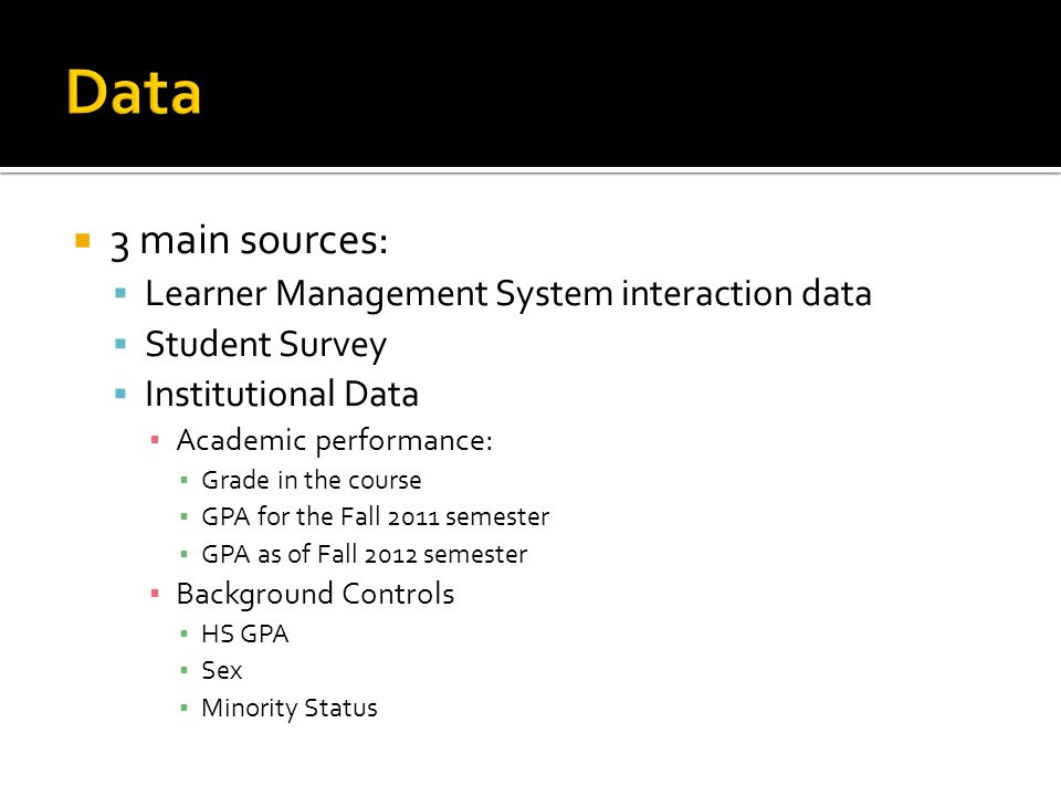3 main sources: Learner Management System interaction data Student Survey Institutional Data Academic performance: Grade in the course GPA for the Fall 2011 semester GPA as of Fall 2012 semester Background Controls HS GPA Sex Minority Status