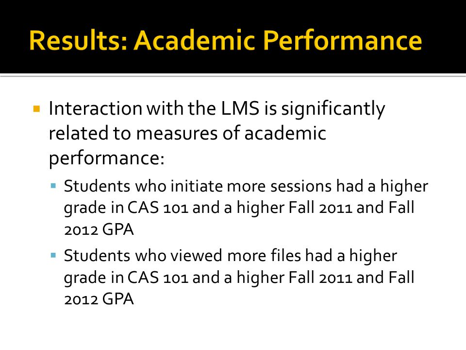 Interaction with the LMS is significantly related to measures of academic performance: Students who initiate more sessions had a higher grade in CAS 101 and a higher Fall 2011 and Fall 2012 GPA Students who viewed more files had a higher grade in CAS 101 and a higher Fall 2011 and Fall 2012 GPA