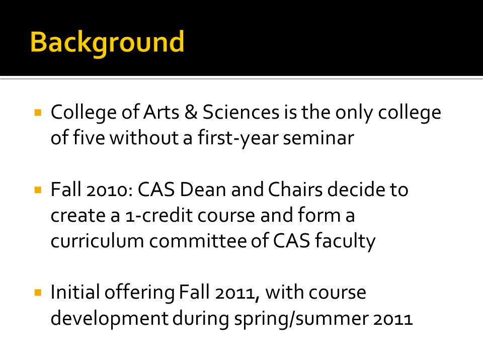 College of Arts & Sciences is the only college of five without a first-year seminar Fall 2010: CAS Dean and Chairs decide to create a 1-credit course and form a curriculum committee of CAS faculty Initial offering Fall 2011, with course development during spring/summer 2011