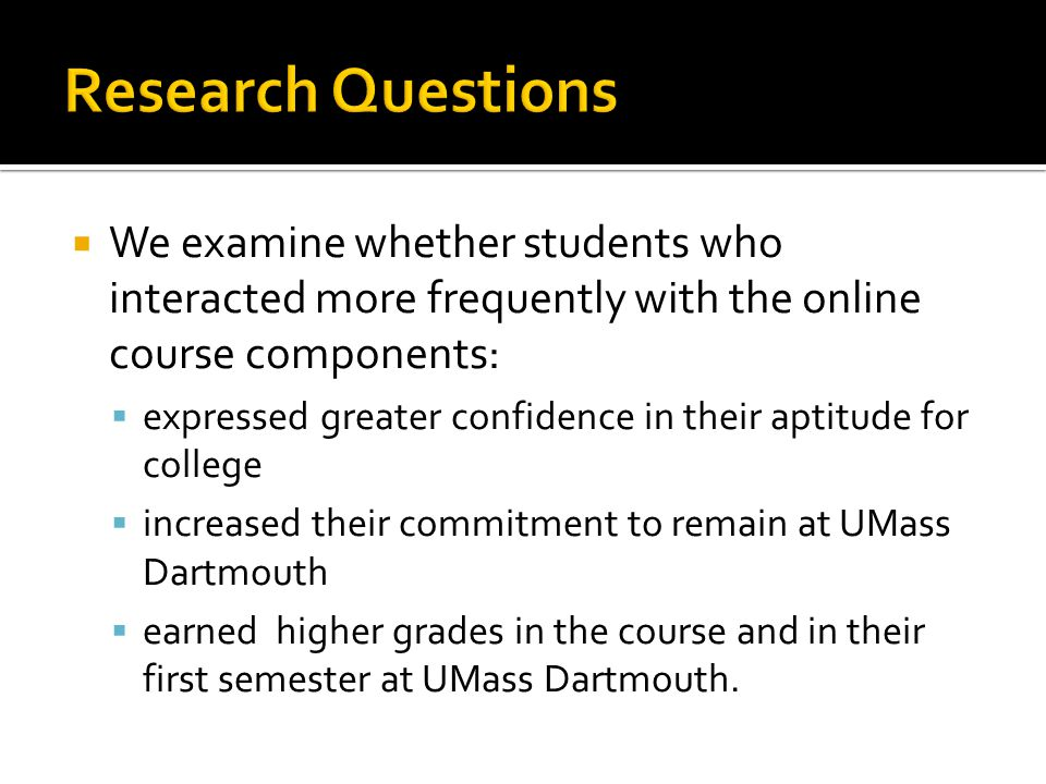 We examine whether students who interacted more frequently with the online course components: expressed greater confidence in their aptitude for college increased their commitment to remain at UMass Dartmouth earned higher grades in the course and in their first semester at UMass Dartmouth.