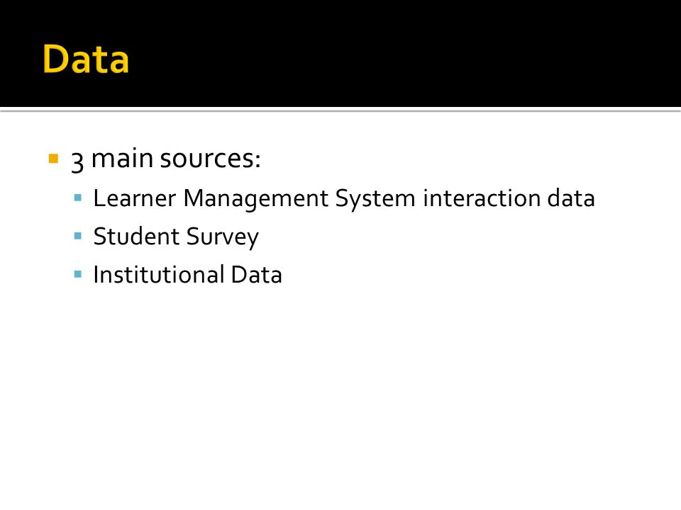 3 main sources: Learner Management System interaction data Student Survey Institutional Data
