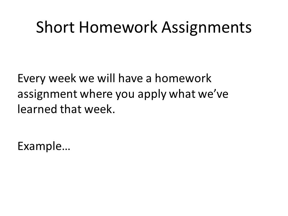 Short Homework Assignments Every week we will have a homework assignment where you apply what weve learned that week.