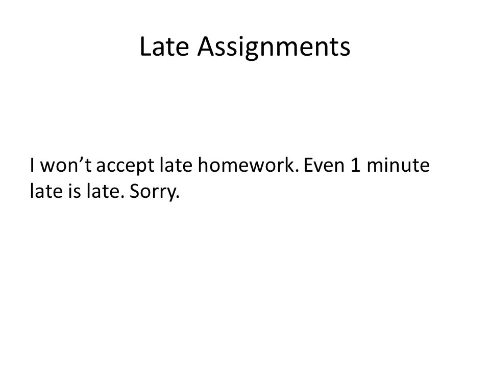 Late Assignments I wont accept late homework. Even 1 minute late is late. Sorry.