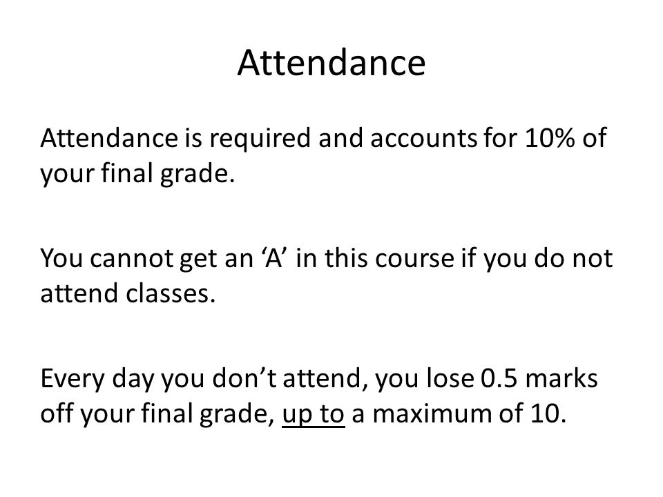 Attendance Attendance is required and accounts for 10% of your final grade.