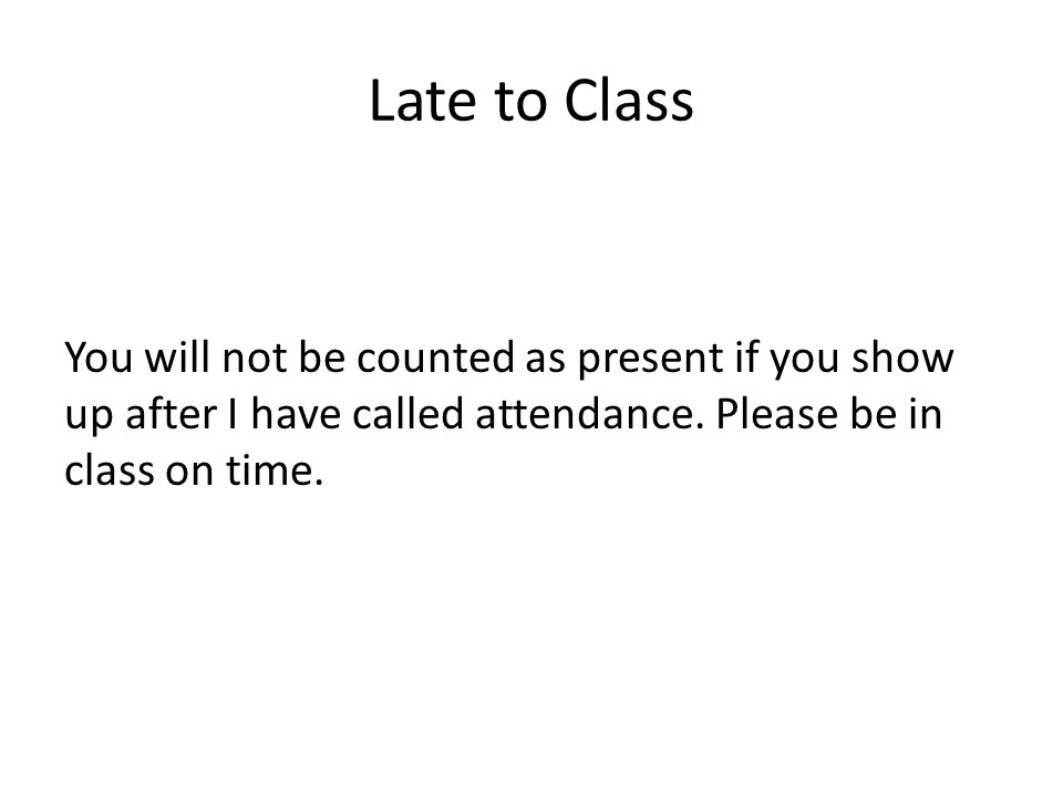 Late to Class You will not be counted as present if you show up after I have called attendance.