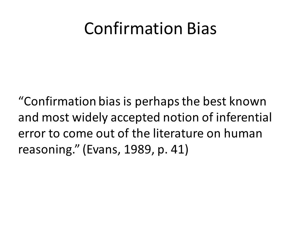 Confirmation Bias Confirmation bias is perhaps the best known and most widely accepted notion of inferential error to come out of the literature on human reasoning.