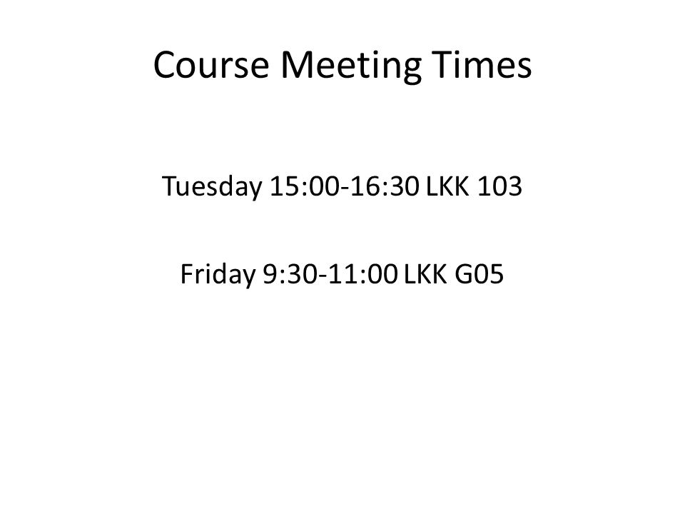 Course Meeting Times Tuesday 15:00-16:30 LKK 103 Friday 9:30-11:00 LKK G05