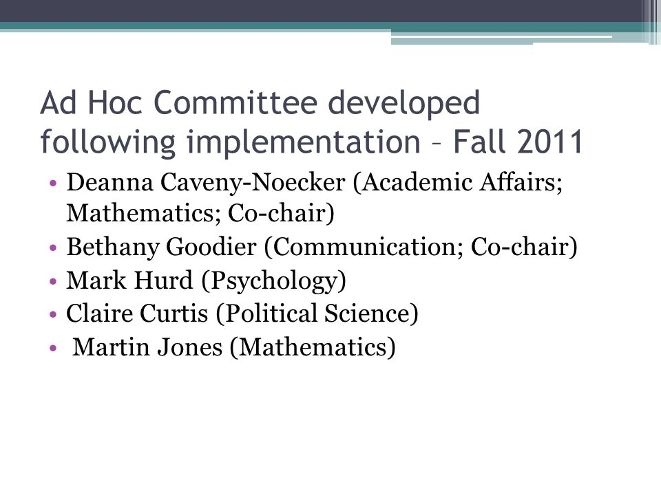 Ad Hoc Committee developed following implementation – Fall 2011 Deanna Caveny-Noecker (Academic Affairs; Mathematics; Co-chair) Bethany Goodier (Communication; Co-chair) Mark Hurd (Psychology) Claire Curtis (Political Science) Martin Jones (Mathematics)