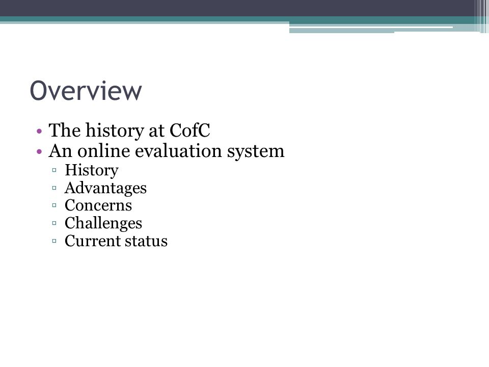 Overview The history at CofC An online evaluation system History Advantages Concerns Challenges Current status