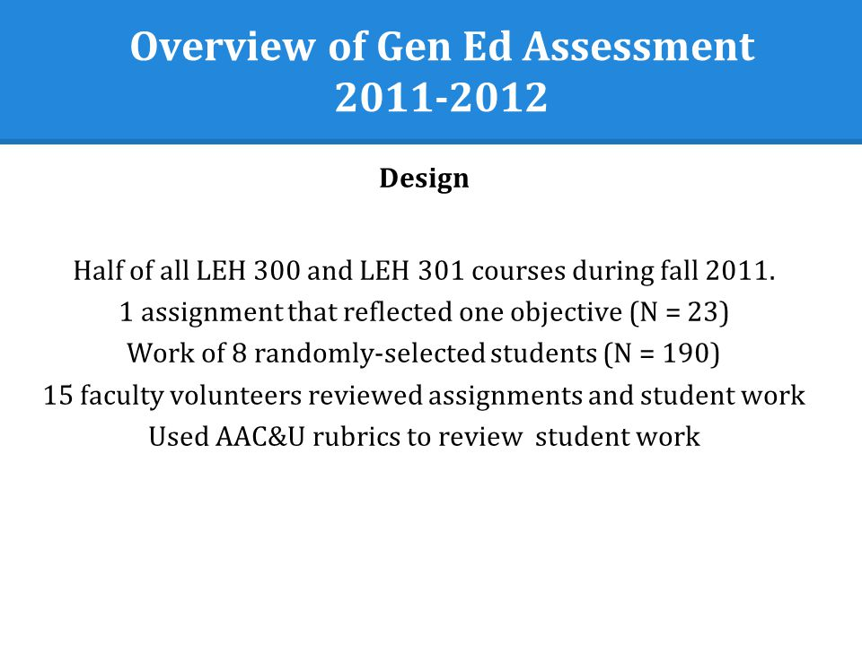 Overview of Gen Ed Assessment Design Half of all LEH 300 and LEH 301 courses during fall 2011.