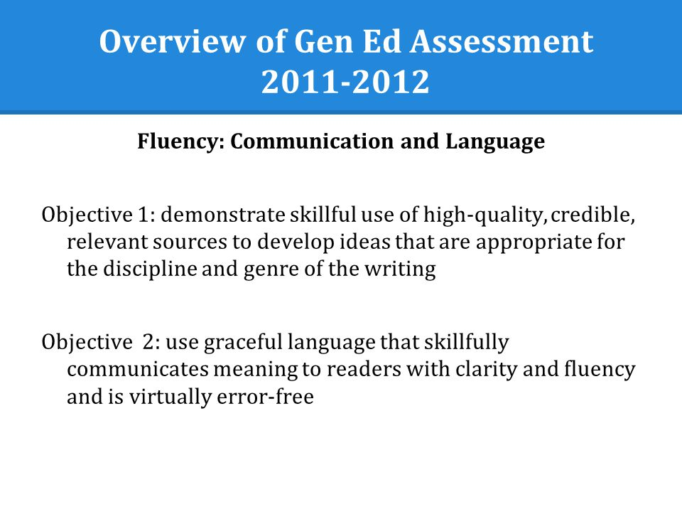 Overview of Gen Ed Assessment 2011-2012 Fluency: Critical and Analytical Objective 1: provide conclusions and related outcomes (consequences and implications) that are logical and reflect the students informed evaluation and ability to place evidence and perspectives discussed in priority order Objective 2: independently create wholes out of multiple parts (synthesize) or draw conclusions by combining examples, facts, or theories from more than one field of study or perspective