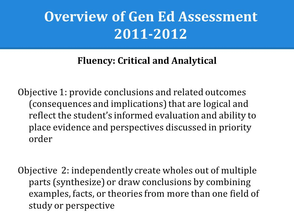 Overview of Gen Ed Assessment Fluency: Critical and Analytical Objective 1: provide conclusions and related outcomes (consequences and implications) that are logical and reflect the students informed evaluation and ability to place evidence and perspectives discussed in priority order Objective 2: independently create wholes out of multiple parts (synthesize) or draw conclusions by combining examples, facts, or theories from more than one field of study or perspective