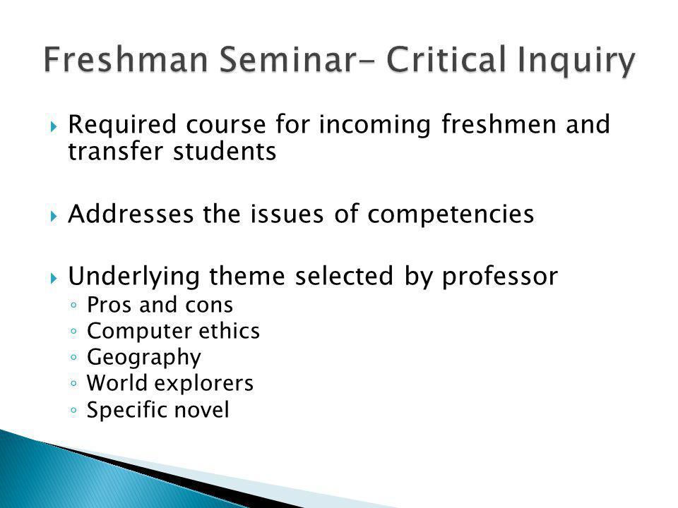 Required course for incoming freshmen and transfer students Addresses the issues of competencies Underlying theme selected by professor Pros and cons Computer ethics Geography World explorers Specific novel