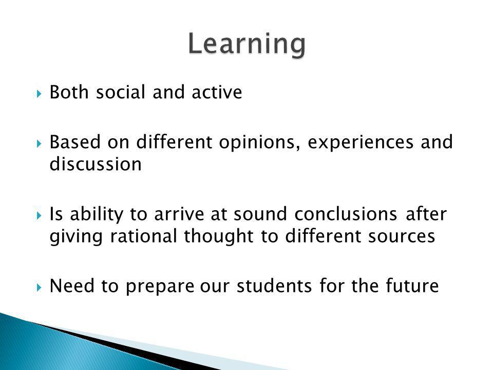 Both social and active Based on different opinions, experiences and discussion Is ability to arrive at sound conclusions after giving rational thought to different sources Need to prepare our students for the future