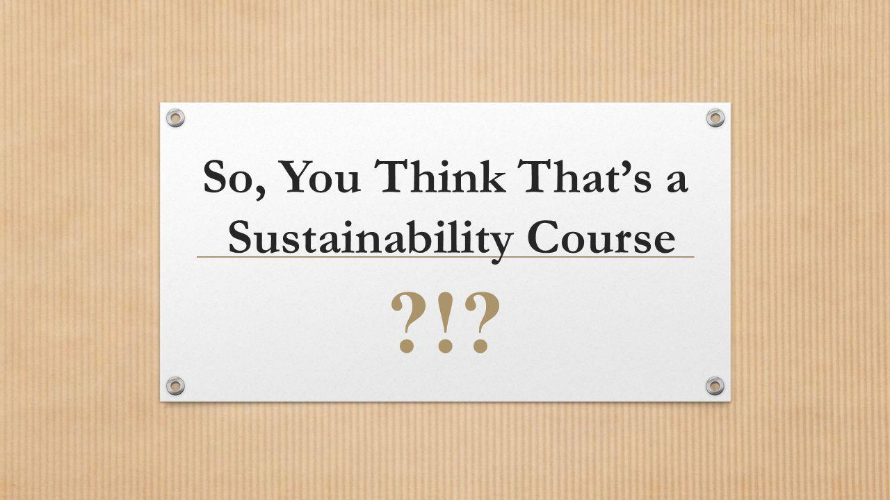 So, You Think Thats a Sustainability Course !