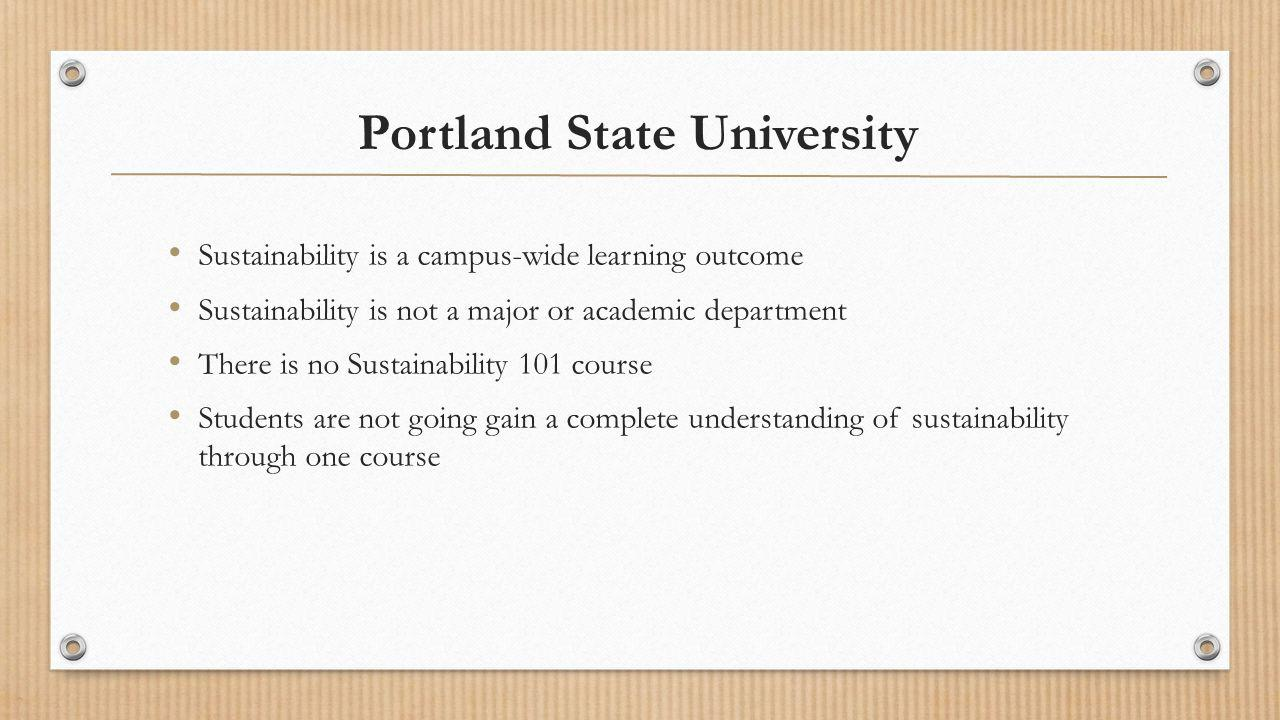 Portland State University Sustainability is a campus-wide learning outcome Sustainability is not a major or academic department There is no Sustainability 101 course Students are not going gain a complete understanding of sustainability through one course