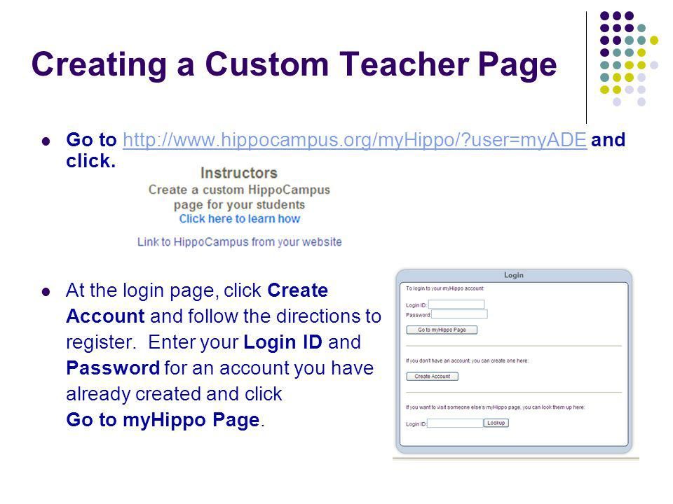 Creating a Custom Teacher Page Go to http://www.hippocampus.org/myHippo/?user=myADE and click.http://www.hippocampus.org/myHippo/?user=myADE At the login page, click Create Account and follow the directions to register.