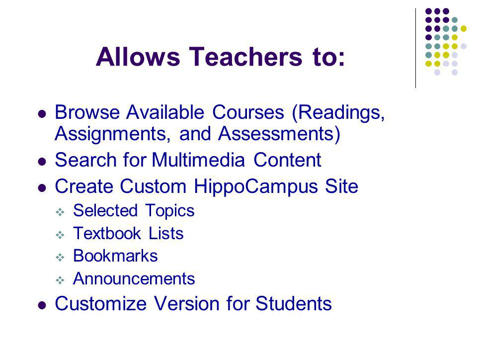 Allows Teachers to: Browse Available Courses (Readings, Assignments, and Assessments) Search for Multimedia Content Create Custom HippoCampus Site Selected Topics Textbook Lists Bookmarks Announcements Customize Version for Students