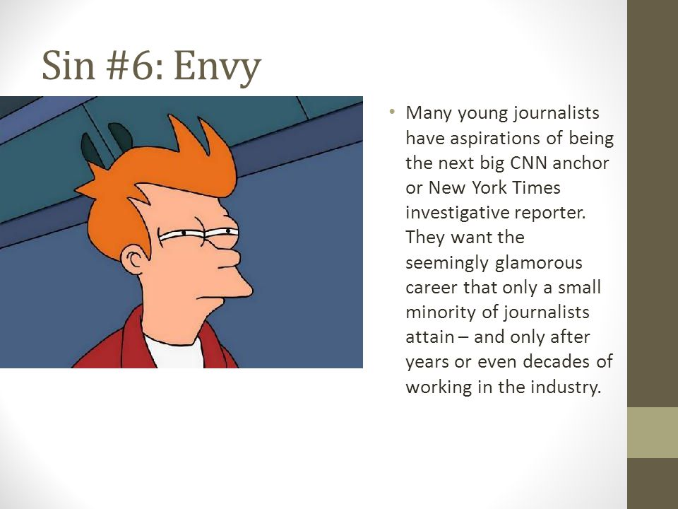 Sin #6: Envy Many young journalists have aspirations of being the next big CNN anchor or New York Times investigative reporter.