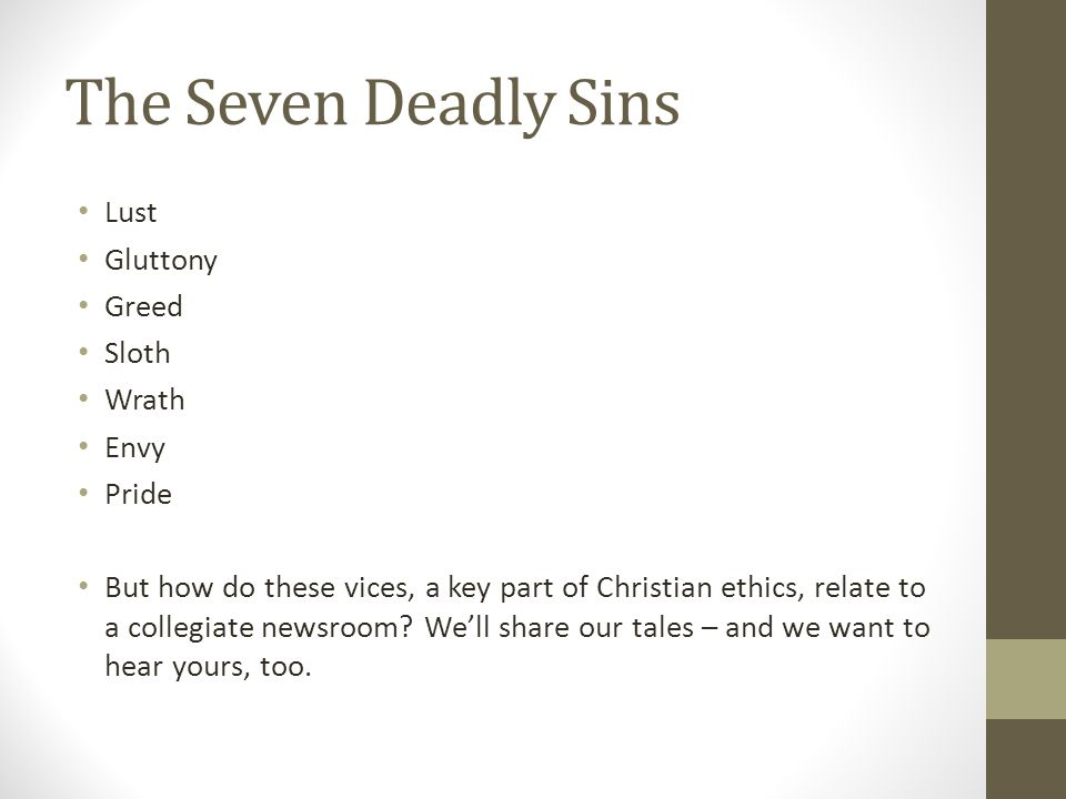 The Seven Deadly Sins Lust Gluttony Greed Sloth Wrath Envy Pride But how do these vices, a key part of Christian ethics, relate to a collegiate newsroom.