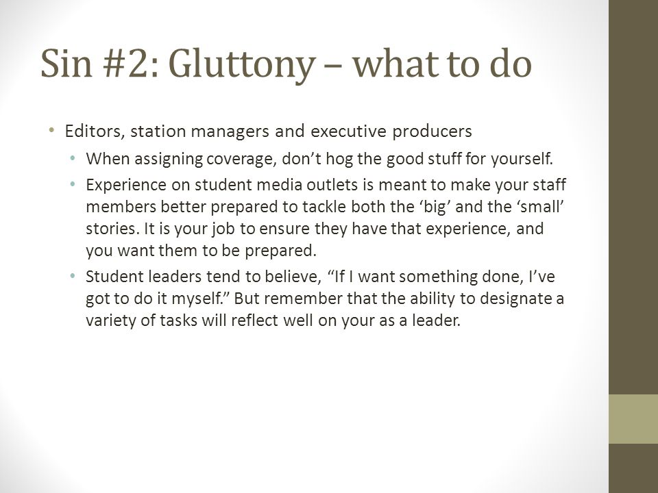 Sin #2: Gluttony – what to do Editors, station managers and executive producers When assigning coverage, dont hog the good stuff for yourself.
