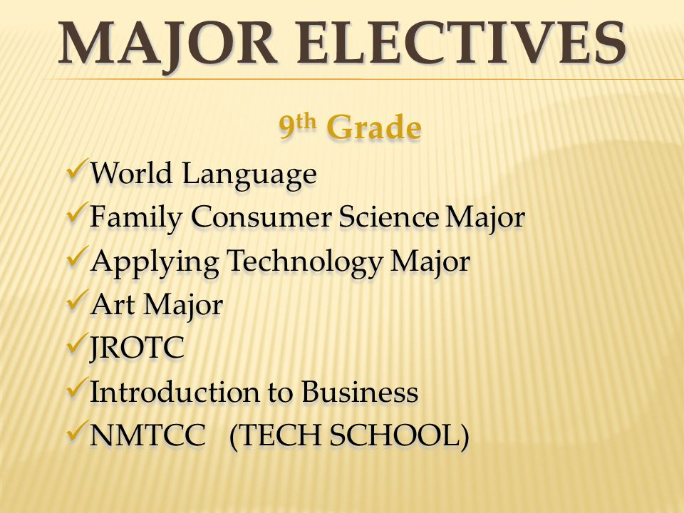 MAJOR ELECTIVES 9 th Grade World Language Family Consumer Science Major Applying Technology Major Art Major JROTC Introduction to Business NMTCC (TECH SCHOOL) 9 th Grade World Language Family Consumer Science Major Applying Technology Major Art Major JROTC Introduction to Business NMTCC (TECH SCHOOL)