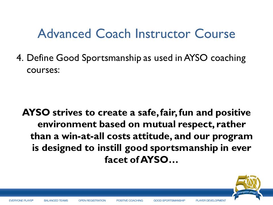 Advanced Coach Instructor Course 4.Define Good Sportsmanship as used in AYSO coaching courses: AYSO strives to create a safe, fair, fun and positive e