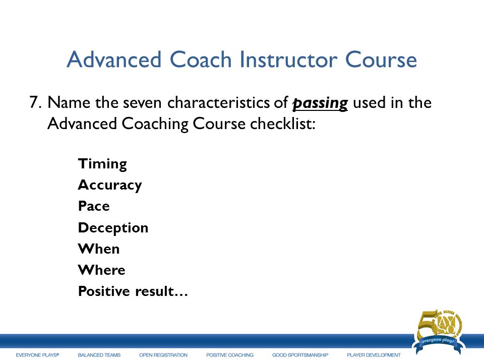 Advanced Coach Instructor Course 7.Name the seven characteristics of passing used in the Advanced Coaching Course checklist: Timing Accuracy Pace Dece
