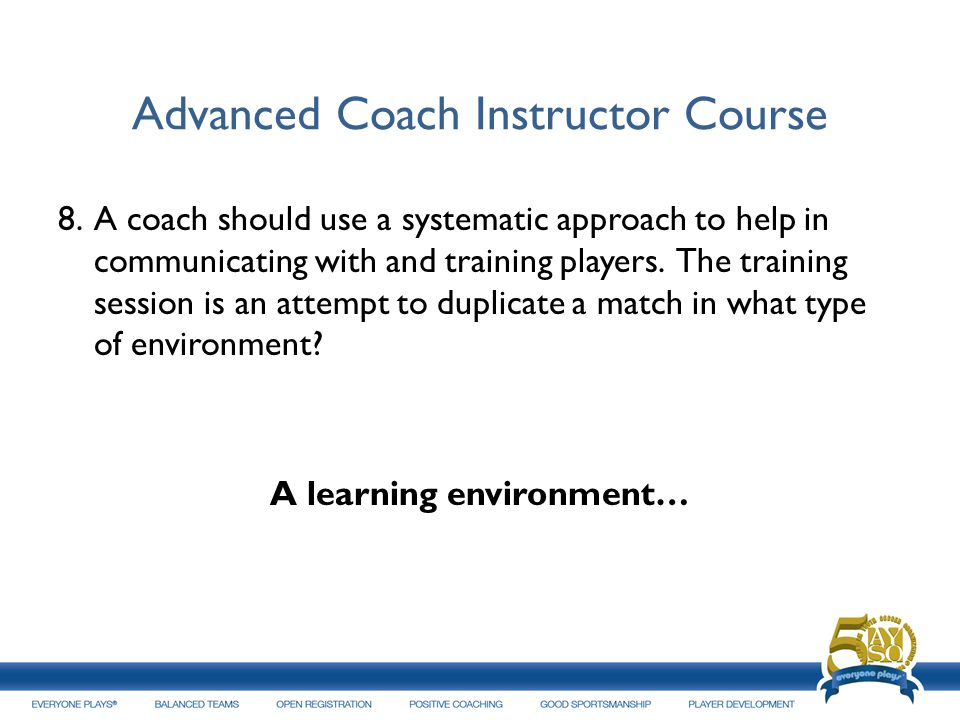 Advanced Coach Instructor Course 8.A coach should use a systematic approach to help in communicating with and training players. The training session i