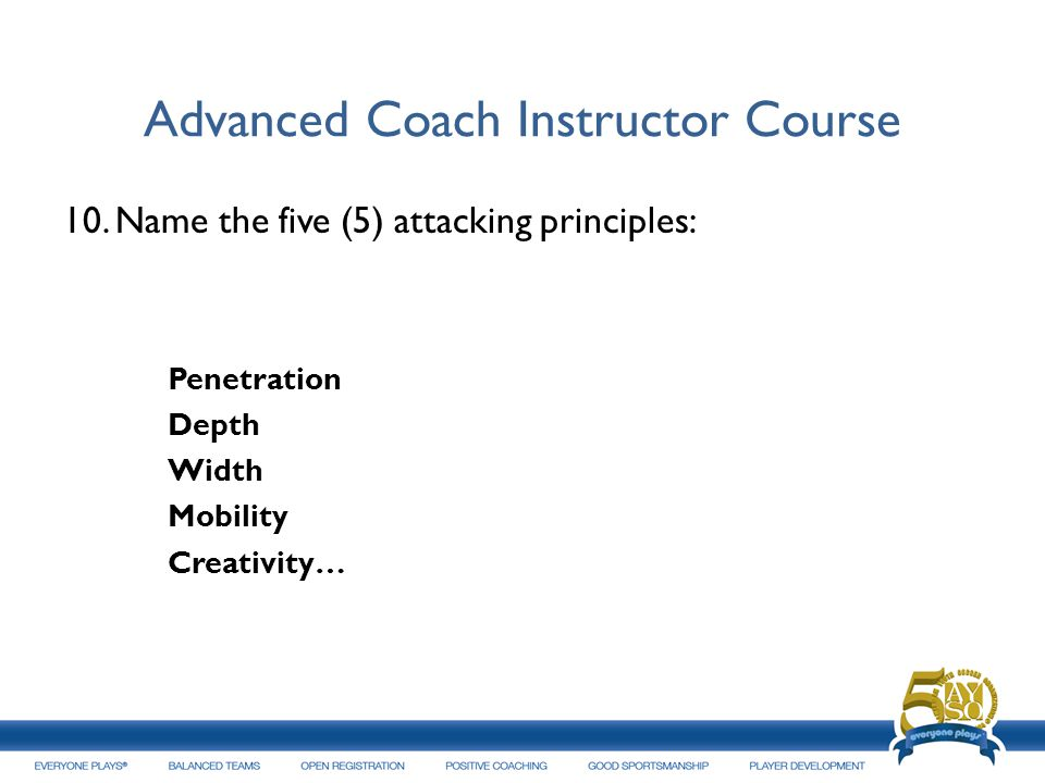 Advanced Coach Instructor Course 10.Name the five (5) attacking principles: Penetration Depth Width Mobility Creativity…