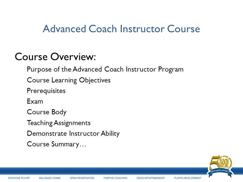 Advanced Coach Instructor Course Course Overview: Purpose of the Advanced Coach Instructor Program Course Learning Objectives Prerequisites Exam Cours
