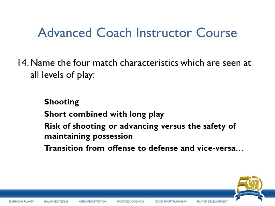 Advanced Coach Instructor Course 14.Name the four match characteristics which are seen at all levels of play: Shooting Short combined with long play R