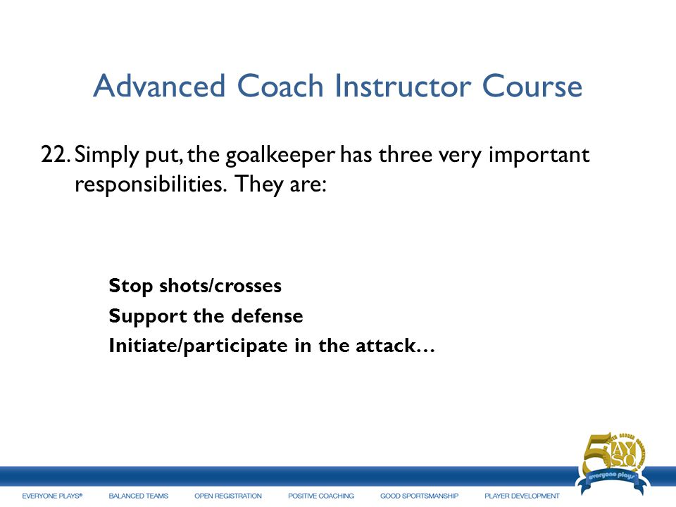 Advanced Coach Instructor Course 22.Simply put, the goalkeeper has three very important responsibilities. They are: Stop shots/crosses Support the def
