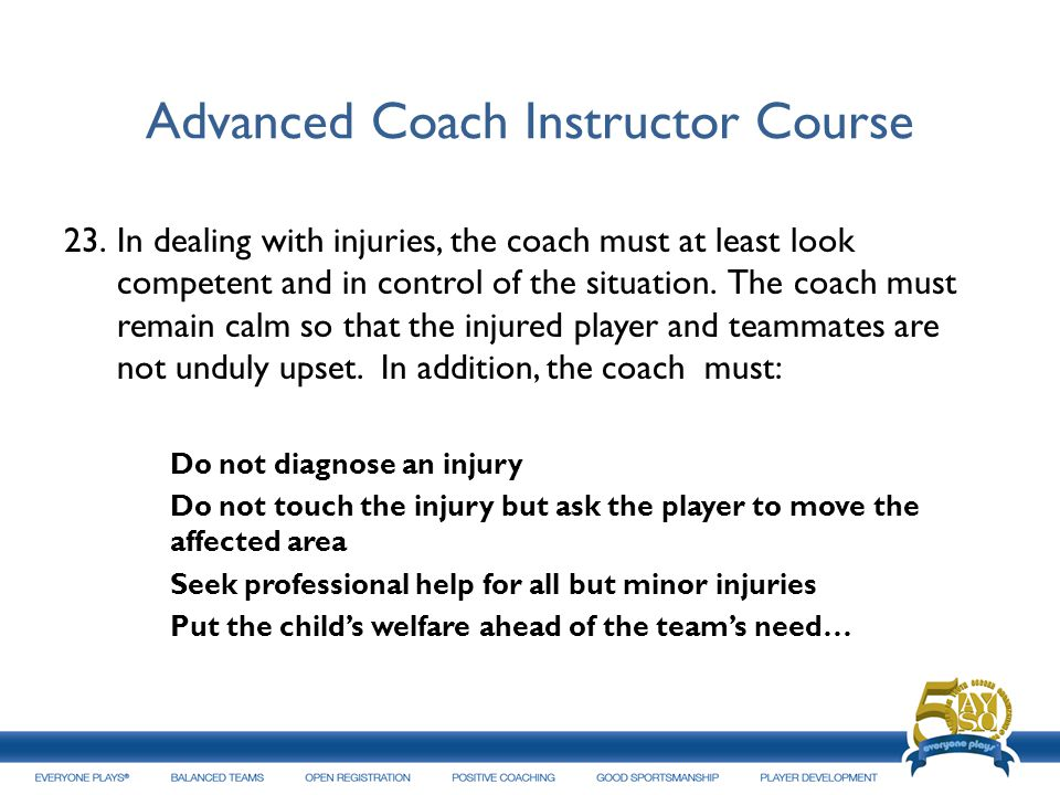 Advanced Coach Instructor Course 23.In dealing with injuries, the coach must at least look competent and in control of the situation. The coach must r