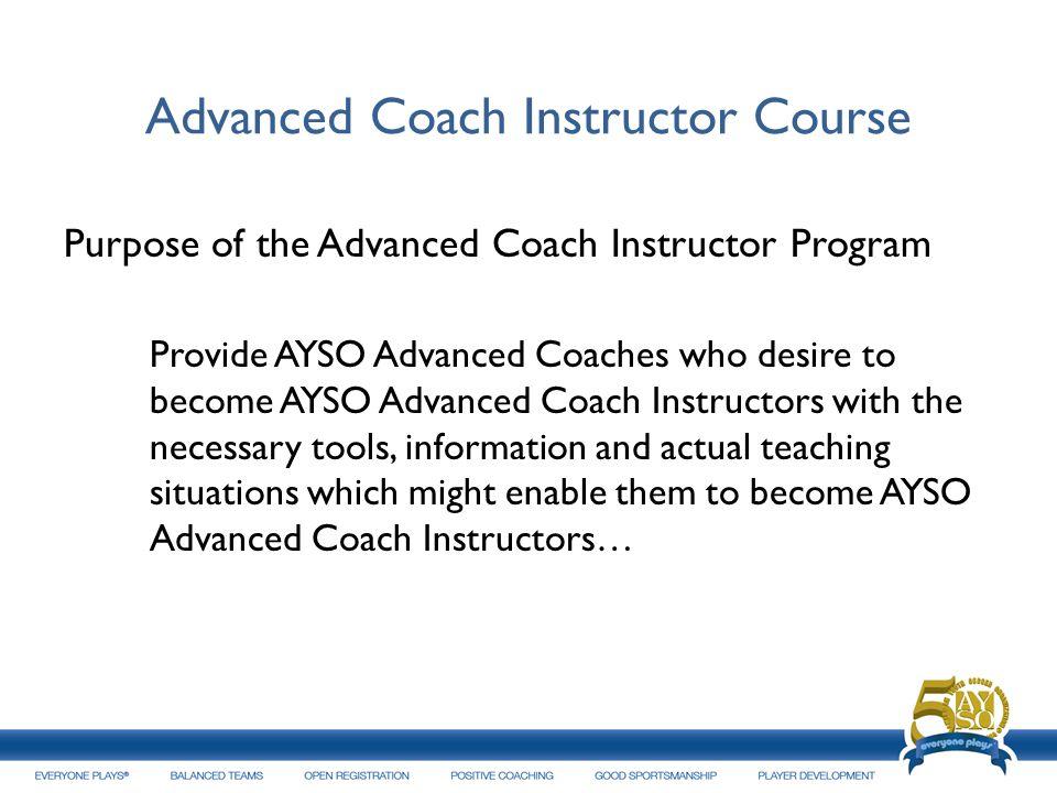 Advanced Coach Instructor Course Purpose of the Advanced Coach Instructor Program Provide AYSO Advanced Coaches who desire to become AYSO Advanced Coa