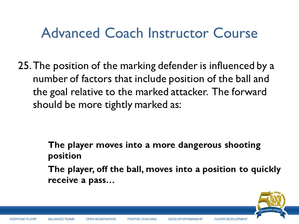 Advanced Coach Instructor Course 25.The position of the marking defender is influenced by a number of factors that include position of the ball and th