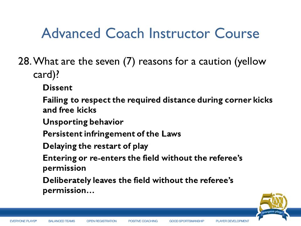 Advanced Coach Instructor Course 28.What are the seven (7) reasons for a caution (yellow card)? Dissent Failing to respect the required distance durin