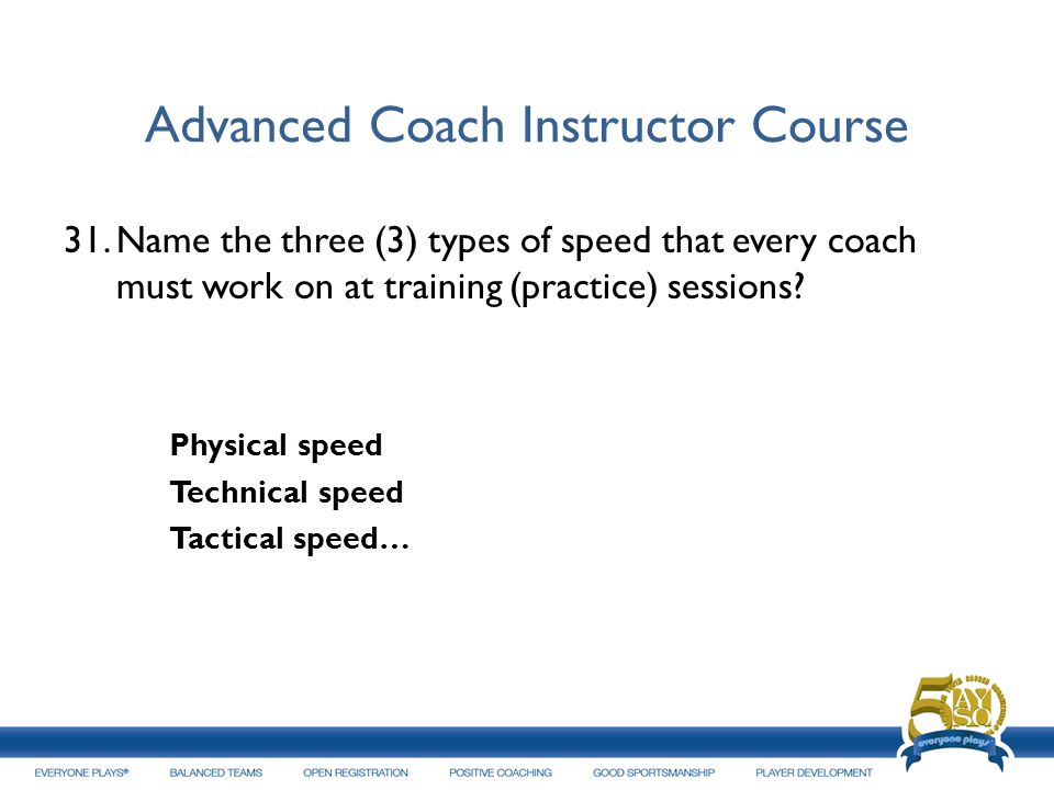 Advanced Coach Instructor Course 31.Name the three (3) types of speed that every coach must work on at training (practice) sessions? Physical speed Te