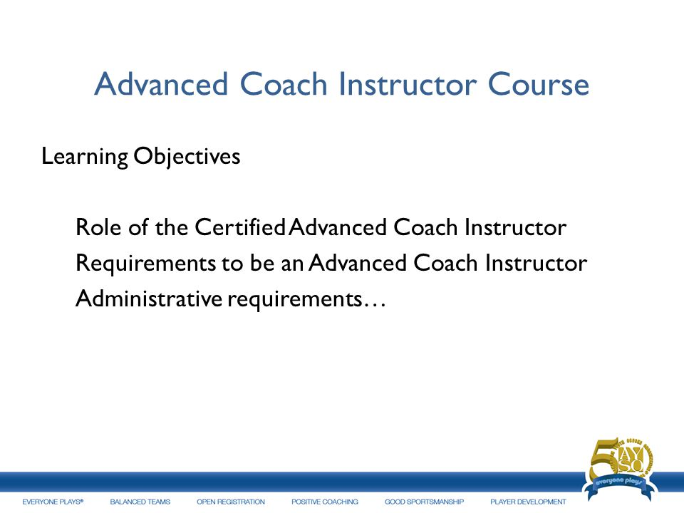 Advanced Coach Instructor Course Learning Objectives Role of the Certified Advanced Coach Instructor Requirements to be an Advanced Coach Instructor A