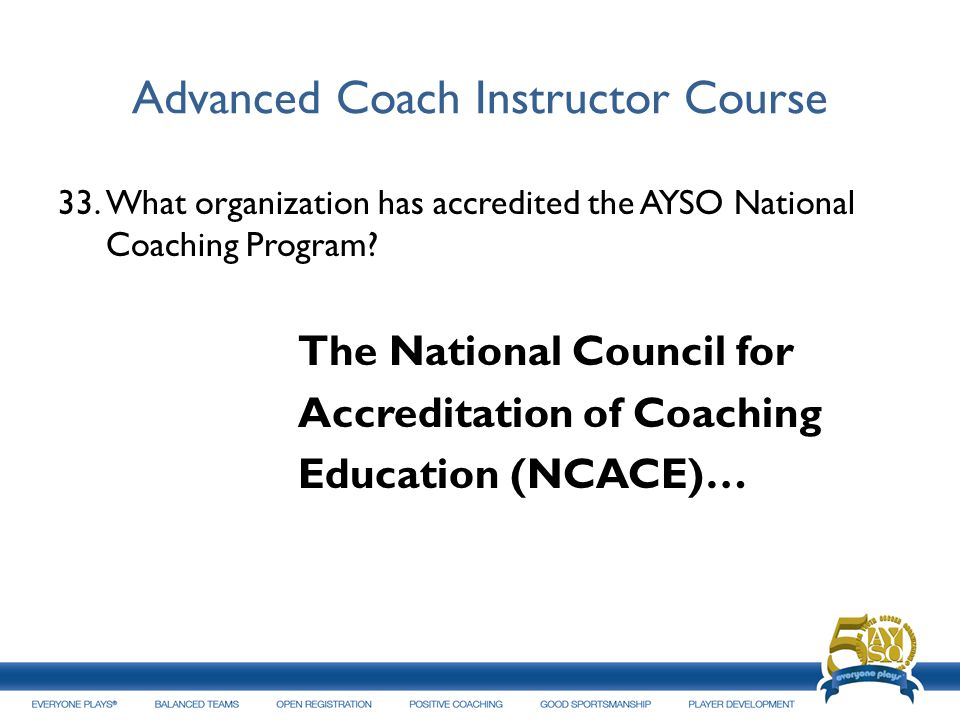 Advanced Coach Instructor Course 33.What organization has accredited the AYSO National Coaching Program? The National Council for Accreditation of Coa