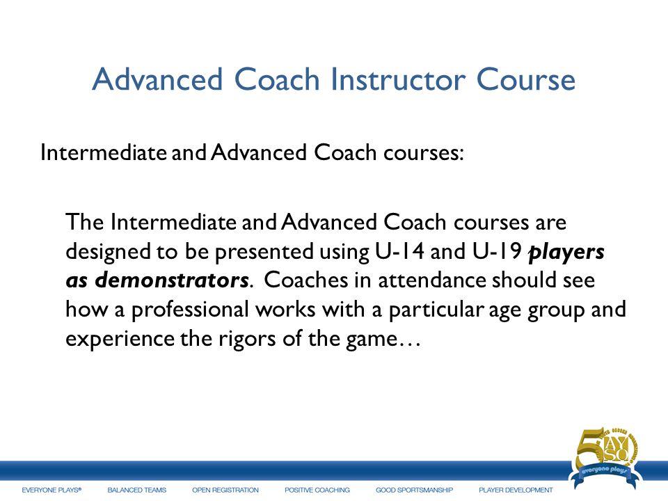 Advanced Coach Instructor Course Intermediate and Advanced Coach courses: The Intermediate and Advanced Coach courses are designed to be presented usi