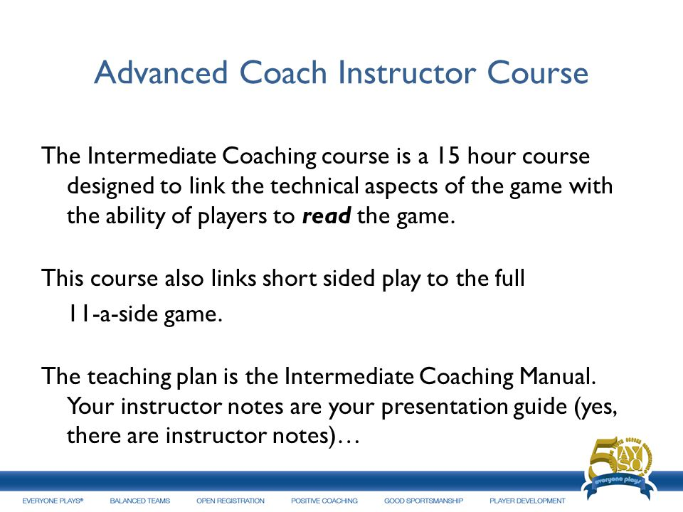 Advanced Coach Instructor Course The Intermediate Coaching course is a 15 hour course designed to link the technical aspects of the game with the abil
