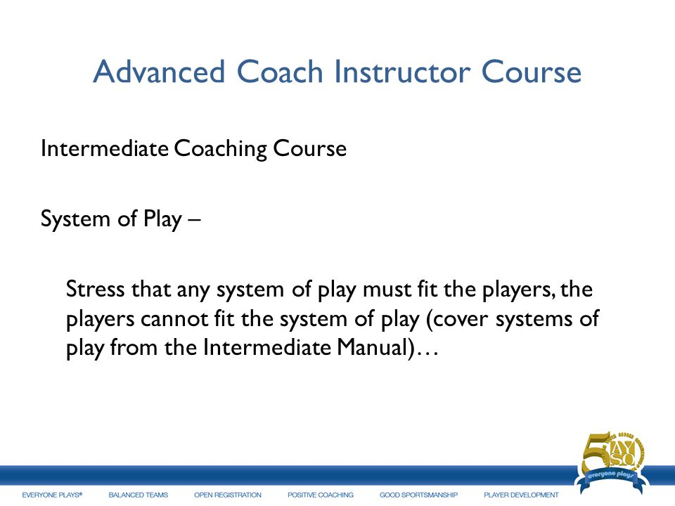 Advanced Coach Instructor Course Intermediate Coaching Course System of Play – Stress that any system of play must fit the players, the players cannot
