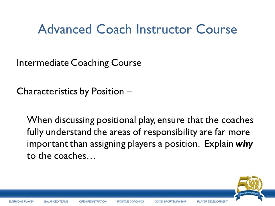 Advanced Coach Instructor Course Intermediate Coaching Course Characteristics by Position – When discussing positional play, ensure that the coaches f