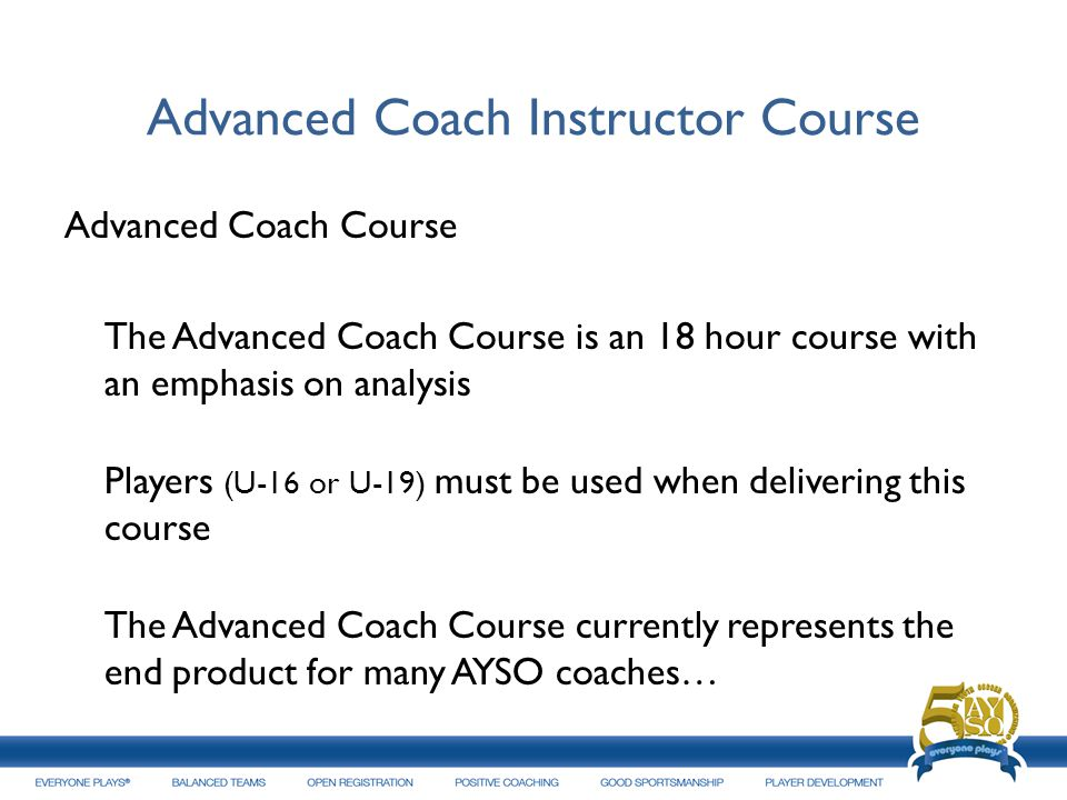 Advanced Coach Instructor Course Advanced Coach Course The Advanced Coach Course is an 18 hour course with an emphasis on analysis Players (U-16 or U-