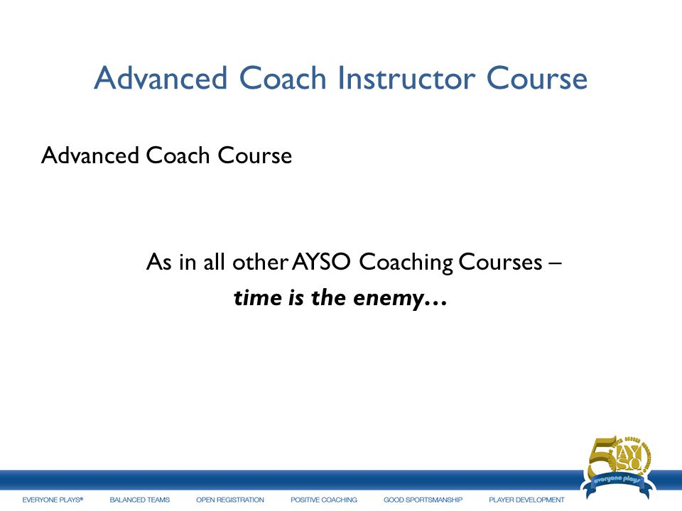 Advanced Coach Instructor Course Advanced Coach Course As in all other AYSO Coaching Courses – time is the enemy…