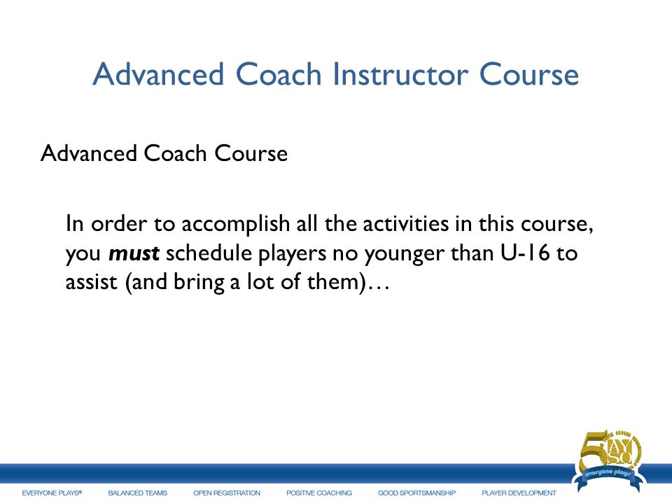 Advanced Coach Instructor Course Advanced Coach Course In order to accomplish all the activities in this course, you must schedule players no younger