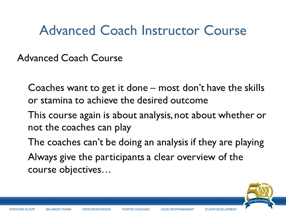 Advanced Coach Instructor Course Advanced Coach Course Coaches want to get it done – most dont have the skills or stamina to achieve the desired outco