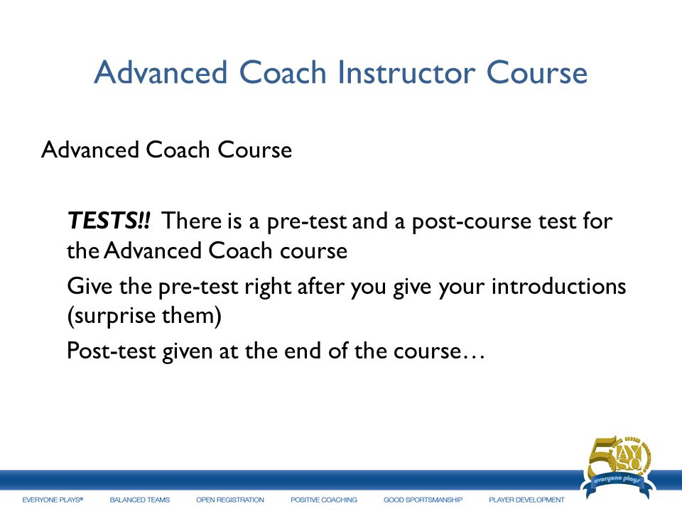 Advanced Coach Instructor Course Advanced Coach Course TESTS!! There is a pre-test and a post-course test for the Advanced Coach course Give the pre-t